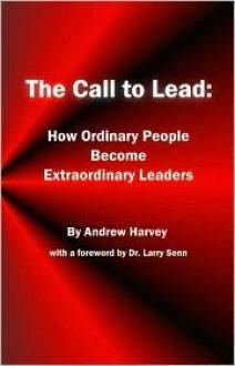 The Call to Lead - Andrew Harvey, Amanda Sanders, Larry Senn