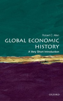 Global Economic History - A Very Short Introduction - Robert C. Allen