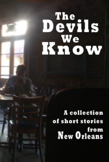 The Devils We Know: A collections of short stories from New Orleans - short story collection, Jason Affolder, X.C. Atkins, Joe Barbara, Amy Conner, P. Curran, Rex Dingler, J. Michael Hinkhouse, Dave Holt, Leonard Lopp, Jacquelyn Milan, Colleen Perry, R. A. W., James Nolan