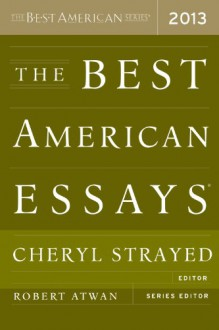 The Best American Essays 2013 - Robert Atwan, Cheryl Strayed