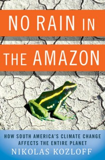 No Rain in the Amazon: How South America's Climate Change Affects the Entire Planet - Nikolas Kozloff