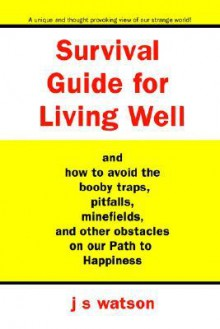 Survival Guide for Living Well: And How to Avoid the Booby Traps, Pitfalls, Minefields and Other Obstacles on Our Path to Happiness - J. Watson