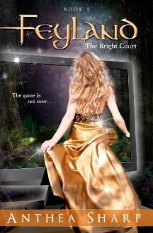 Feyland: The Bright Court - Anthea Sharp