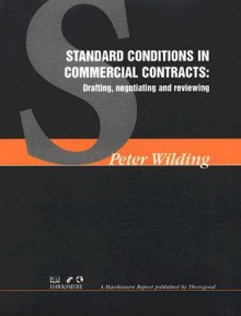 Standard Conditions in Commercial Contracts: Drafting, Negotiating and Reviewing - Peter Wilding