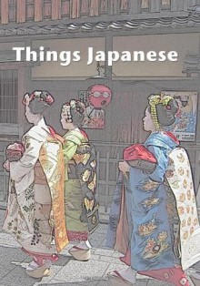 Things Japanese - Setsu Nagatoshi, Stefan Chiarantano, Mindy Mejia, Colin O'Sullivan, Sonia Saikaley, Emily Juniper Ward, Margaret Grant