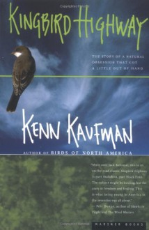 Kingbird Highway: The Story of a Natural Obsession That Got a Little Out of Hand - Kenn Kaufman