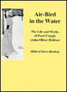 Air-Bird in the Water: The Life and Works of Pearl Craigie (John Oliver Hobbes) - Mildred Davis Harding