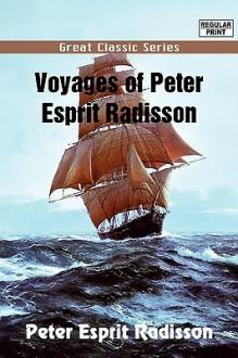 Voyages of Peter Esprit Radisson - Peter Esprit Radisson