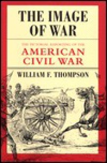 The Image of War: The Pictorial Reporting of the American Civil War - William F. Thompson