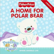 Fisher-Price: A Home for Polar Bear: Where Animals Live - Gail Herman, Betsy Veness