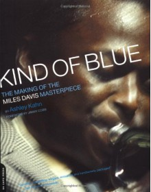 Kind Of Blue: The Making Of The Miles Davis Masterpiece - Ashley Kahn