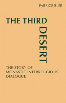 The Third Desert: The Story of Monastic Interreligious Dialogue - Fabrice Blée