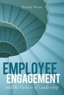 Employee Engagement and the Failure of Leadership - David West