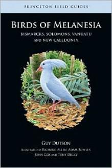 Birds of Melanesia: Bismarcks, Solomons, Vanuatu, and New Caledonia - Guy Dutson
