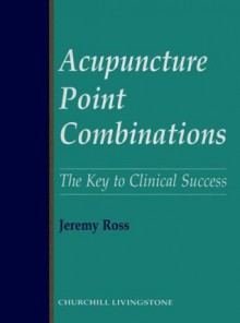 Acupuncture Point Combinations: The Key to Clinical Success, 1e - Jeremy Ross