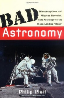 "Bad Astronomy: Misconceptions and Misuses Revealed, from Astrology to the Moon Landing ""Hoax"" - Philip Plait"