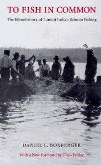 To Fish in Common: The Ethnohistory of Lummi Indian Salmon Fishing - Daniel L. Boxberger