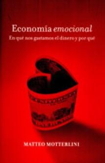 Economia emocional/ Emotional Economy: En que nos gastamos el dinero y por que/ In What Do We Waste Money in and Why (Contextos) (Spanish Edition) - Matteo Motterlini, Chiara Somajni, Juan Carlos Gentile Vitale
