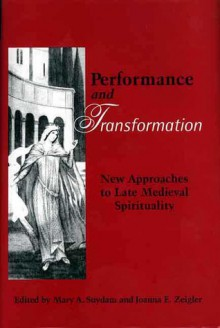 Performance and Transformation: New Approaches to Late Medieval Spirituality - Mary A. Suydam, Mary A. Suydam, Mary Suydam