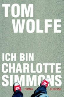 Ich Bin Charlotte Simmons: Roman - Tom Wolfe