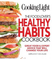 Cooking Light The Food Lover's Healthy Habits Cookbook: Great Food & Expert Advice That Will Change Your Life - Janet Helm