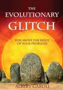 The Evolutionary Glitch: Rise Above the Roots of Your Problems - Albert Garoli, Daniella Remy