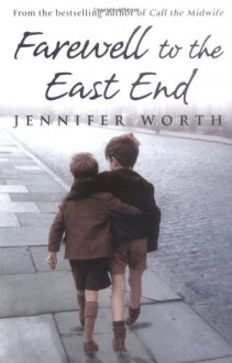 Farewell to the East End: The Last Days of the East End Midwives - Jennifer Worth