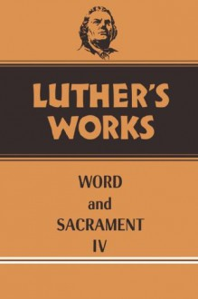 Luther's Works: Word and Sacrament IV - Martin Luther
