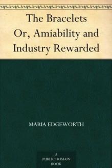 The Bracelets Or, Amiability and Industry Rewarded - Maria Edgeworth
