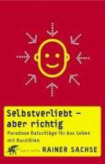 Selbstverliebt - aber richtig : paradoxe Ratschläge für das Leben mit Narzißten - Rainer Sachse
