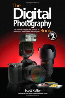 The Digital Photography Book Vol. 2: The Step By Step Secrets For How To Make Your Photos Look Like The Pros'! - Scott Kelby