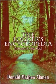 The Logger's Encyclopedia: A Road to the Past - Donald Mathew Alanen