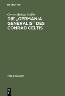 """Die """"Germania Generalis"""" Des Conrad Celtis: Studien Mit Edition, Ubersetzung Und Kommentar - Gernot Michael Müller"""