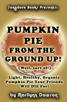Pumpkin Pie From the Ground Up! (Well, Almost!): Light, Healthy, Organic Pumpkin Pie Your Friends Will DIE for! - Ms. Marilynn Dawson