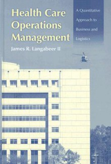 Health Care Operations Management: A Quantitative Approach To Business And Logistics - James R. Langabeer II