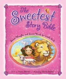 The Sweetest Story Bible: Sweet Thoughts and Sweet Words for Little Girls - Diane Stortz, Sheila Bailey