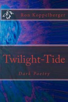 Twilight-Tide: Dark Poetry - Ron W. Koppelberger Jr.