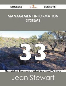 Management Information Systems 33 Success Secrets - 33 Most Asked Questions on Management Information Systems - What You Need to Know - Jean Stewart