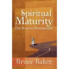 Spiritual Maturity: The Road to Wonderland - Bruce Baker