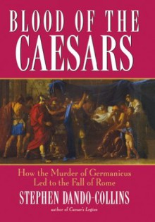 Blood of the Caesars: How the Murder of Germanicus Led to the Fall of Rome - Stephen Dando-Collins