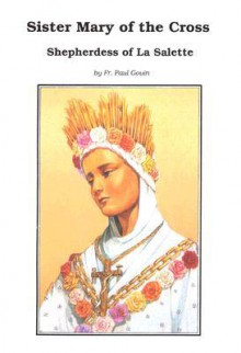 Sister Mary of the Cross: Shepherdess of La Salette Melanie Calvat - Paul Gouin, Joseph F. Cleary, Thomas A. Ronchetti