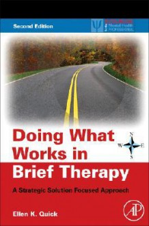 Doing What Works in Brief Therapy: A Strategic Solution Focused Approach - Ellen K. Quick