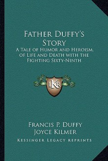 Father Duffy's Story: A Tale of Humor and Heroism, of Life and Death with the Fighting Sixty-Ninth - Francis P. Duffy, Joyce Kilmer