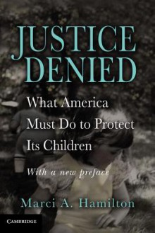 Justice Denied: What America Must Do to Protect Its Children - Marci A. Hamilton