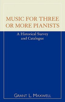 Music for Three or More Pianists: A Historical Survey and Catalogue - Grant L. Maxwell