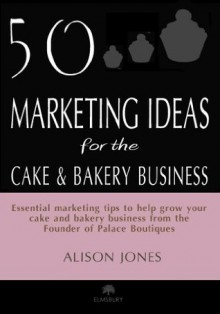50 Marketing Ideas for the Cake and Bakery Business - Alison Jones