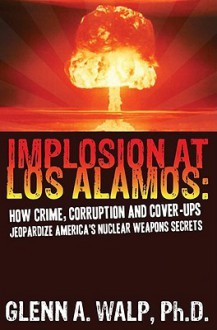 Implosion at Los Alamos: How Crime, Corruption and Cover-Ups Jeopardize America's Nuclear Weapons Secrets - Glenn Walp