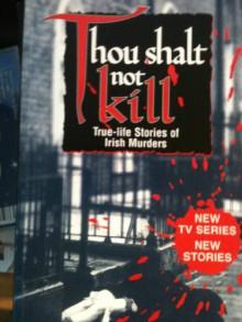 Thou Shalt Not Kill: True-Life Stories of Irish Murders - Kevin O'Connor