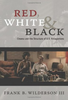 Red, White & Black: Cinema and the Structure of U.S. Antagonisms - Frank B. Wilderson III, Frank B. Wilderson