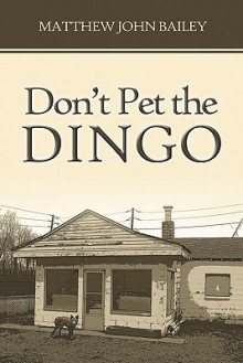 Don't Pet the Dingo - Matthew John Bailey